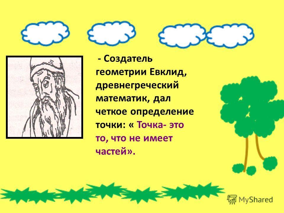 - Создатель геометрии Евклид, древнегреческий математик, дал четкое определение точки: « Точка- это то, что не имеет частей».