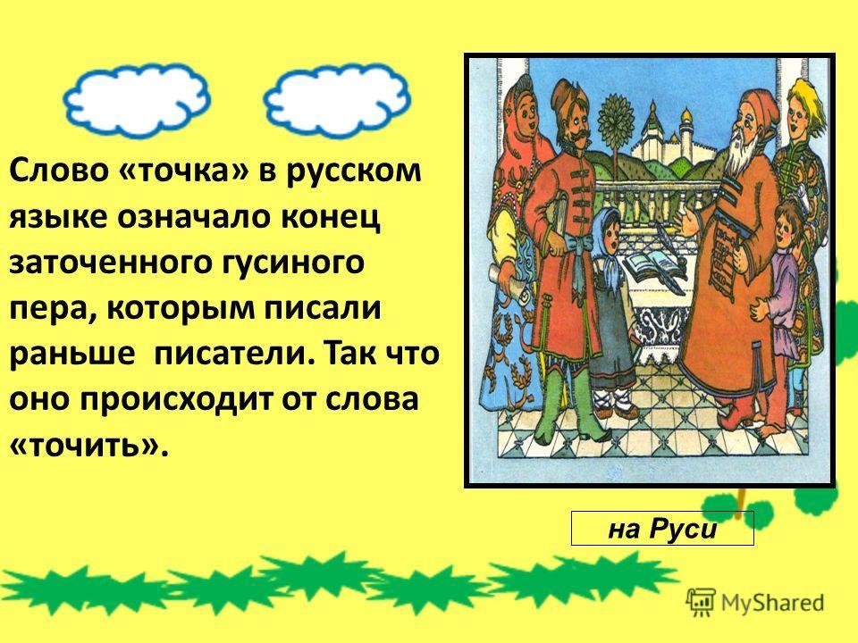 Слово «точка» в русском языке означало конец заточенного гусиного пера, которым писали раньше писатели. Так что оно происходит от слова «точить». на Руси
