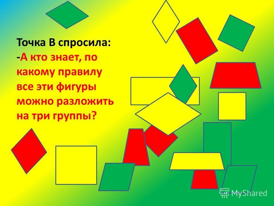 Точка В спросила: -А кто знает, по какому правилу все эти фигуры можно разложить на три группы?