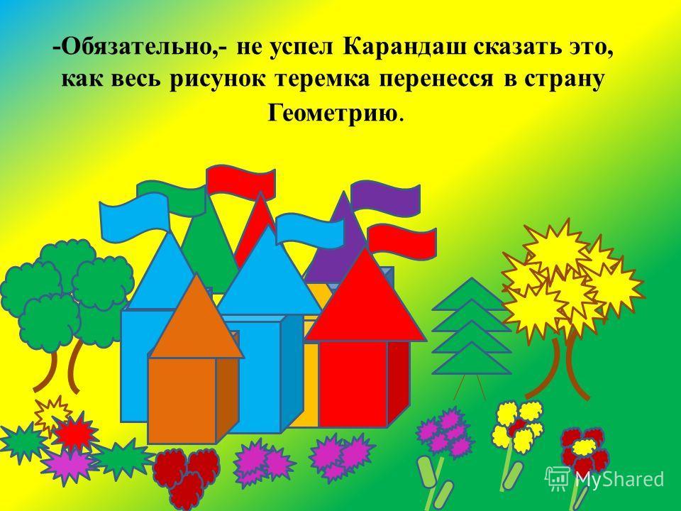 -Обязательно,- не успел Карандаш сказать это, как весь рисунок теремка перенесся в страну Геометрию.