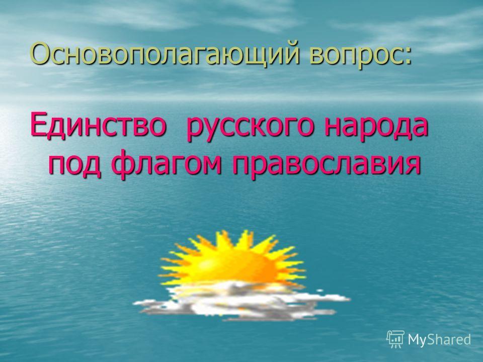 Основополагающий вопрос: Единство русского народа под флагом православия