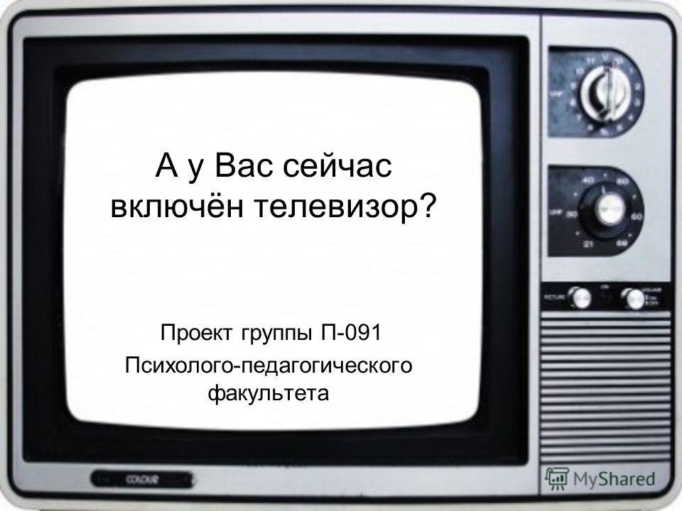 А у Вас сейчас включён телевизор? Проект группы П-091 Психолого-педагогического факультета
