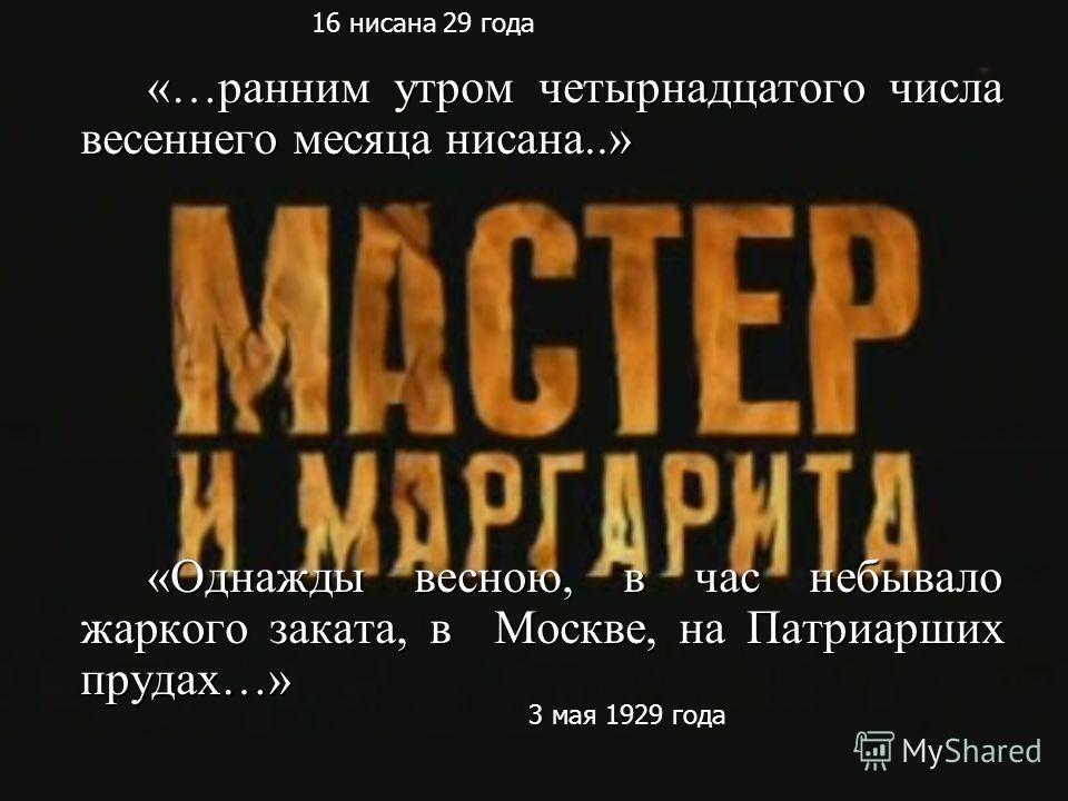 «…ранним утром четырнадцатого числа весеннего месяца нисана..» «Однажды весною, в час небывало жаркого заката, в Москве, на Патриарших прудах…» 16 нисана 29 года 3 мая 1929 года