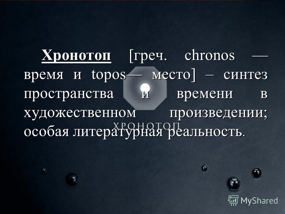 Хронотоп [греч. chronos время и topos место] – синтез пространства и времени в художественном произведении; особая литературная реальность.