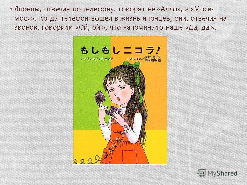 Японцы, отвечая по телефону, говорят не «Алло», а «Моси- моси». Когда телефон вошел в жизнь японцев, они, отвечая на звонок, говорили «Ой, ой!», что напоминало наше «Да, да!».
