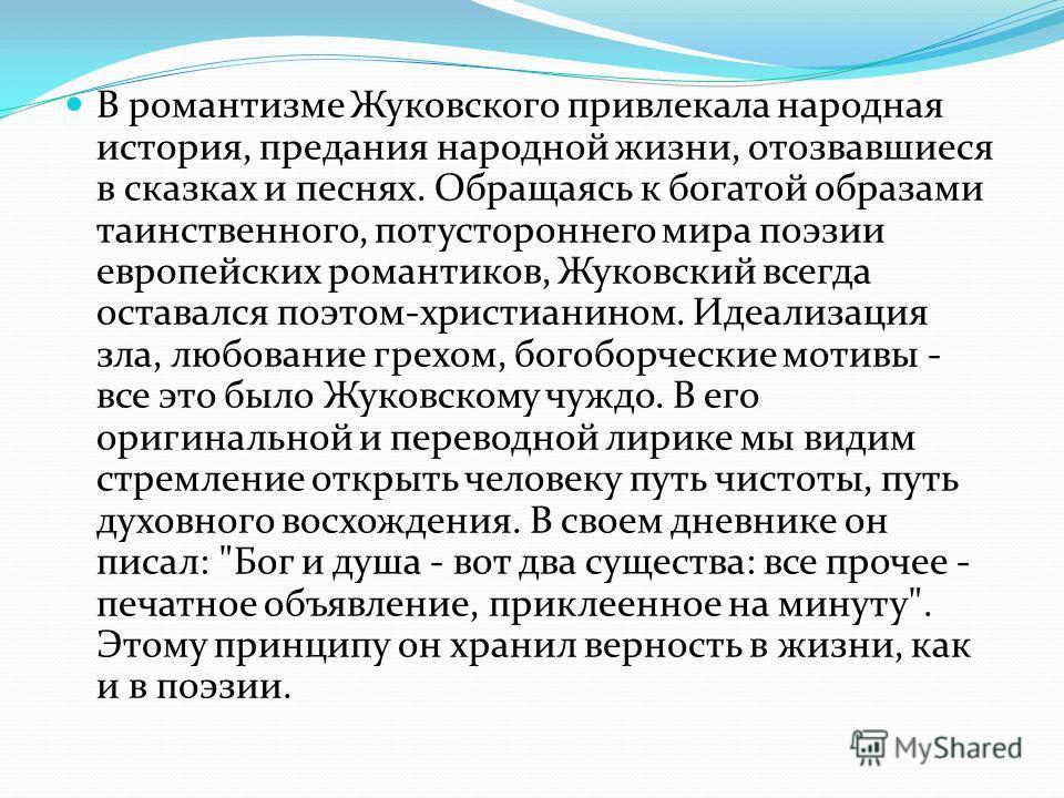 В романтизме Жуковского привлекала народная история, предания народной жизни, отозвавшиеся в сказках и песнях. Обращаясь к богатой образами таинственного, потустороннего мира поэзии европейских романтиков, Жуковский всегда оставался поэтом-христианин