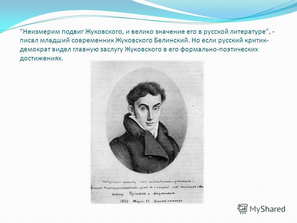 Неизмерим подвиг Жуковского, и велико значение его в русской литературе, - писал младший современник Жуковского Белинский. Но если русский критик- демократ видел главную заслугу Жуковского в его формально-поэтических достижениях.