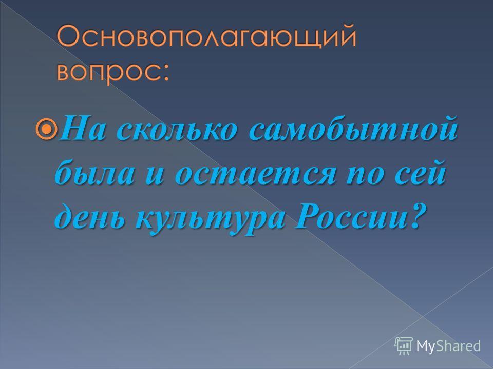 На сколько самобытной была и остается по сей день культура России? На сколько самобытной была и остается по сей день культура России?