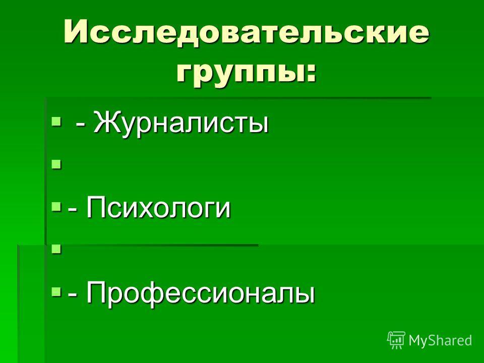 Исследовательские группы: - Журналисты - Журналисты - Психологи - Психологи - Профессионалы - Профессионалы