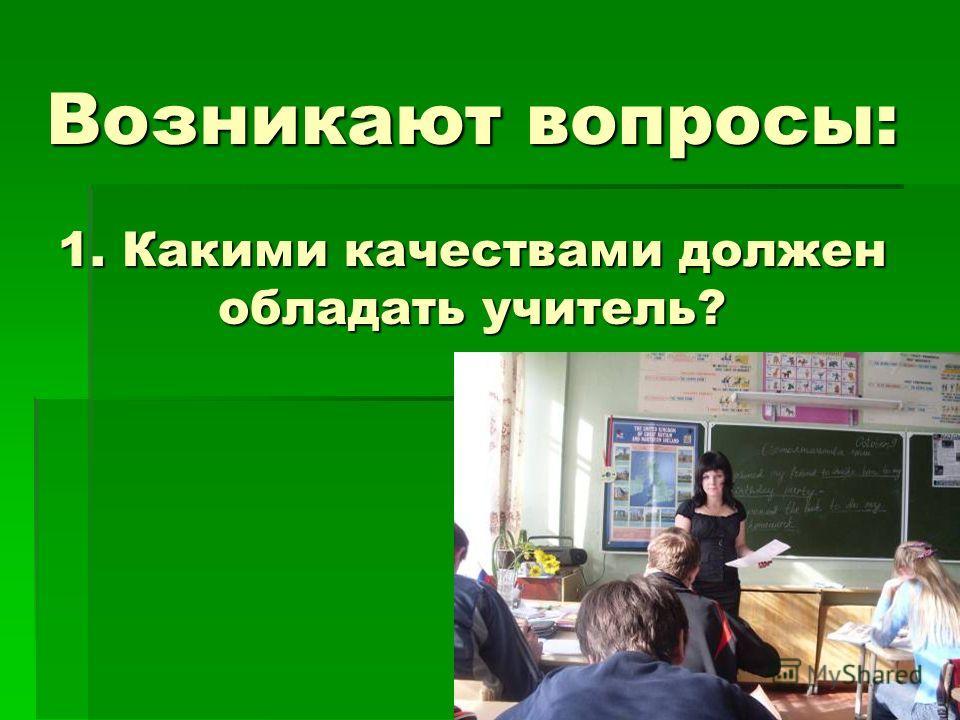 Возникают вопросы: 1. Какими качествами должен обладать учитель?