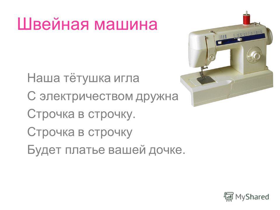 Швейная машина Наша тётушка игла С электричеством дружна. Строчка в строчку. Строчка в строчку Будет платье вашей дочке.