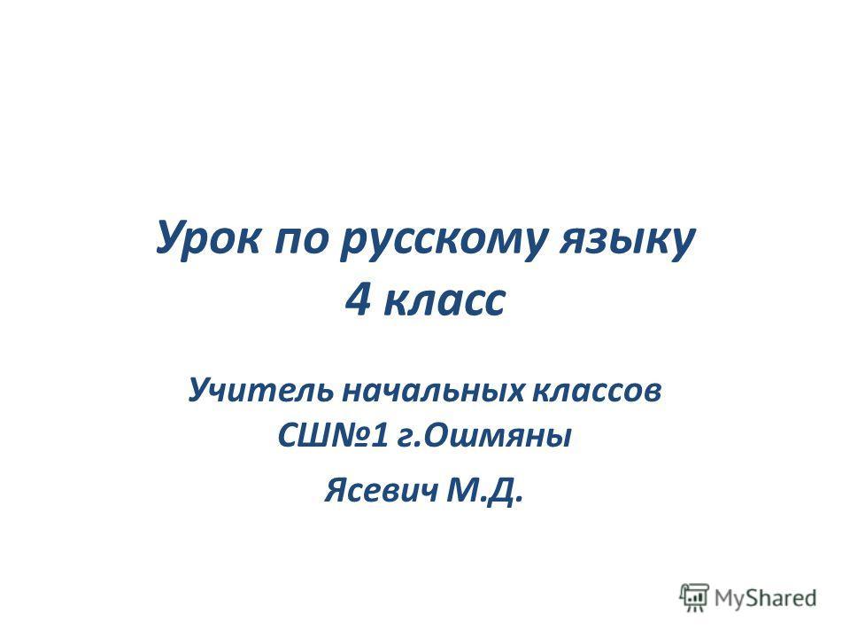 Урок по русскому языку 4 класс Учитель начальных классов СШ1 г.Ошмяны Ясевич М.Д.