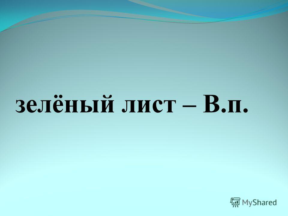 зелёный лист – В.п.