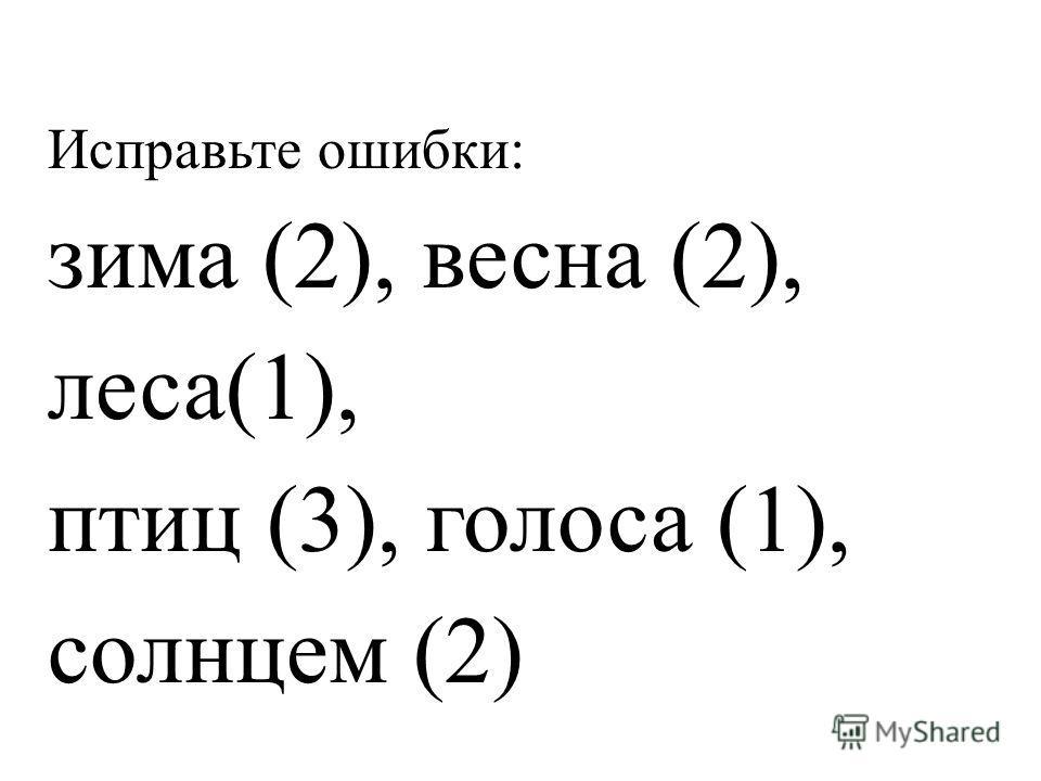 Исправьте ошибки: зима (2), весна (2), леса(1), птиц (3), голоса (1), солнцем (2)