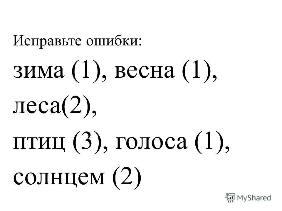Исправьте ошибки: зима (1), весна (1), леса(2), птиц (3), голоса (1), солнцем (2)