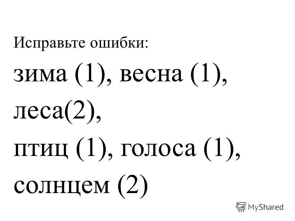 Исправьте ошибки: зима (1), весна (1), леса(2), птиц (1), голоса (1), солнцем (2)