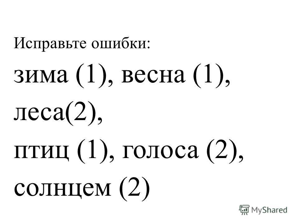 Исправьте ошибки: зима (1), весна (1), леса(2), птиц (1), голоса (2), солнцем (2)