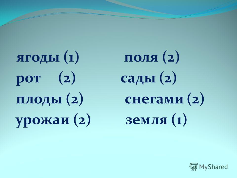 ягоды (1) поля (2) рот (2) сады (2) плоды (2) снегами (2) урожаи (2) земля (1)