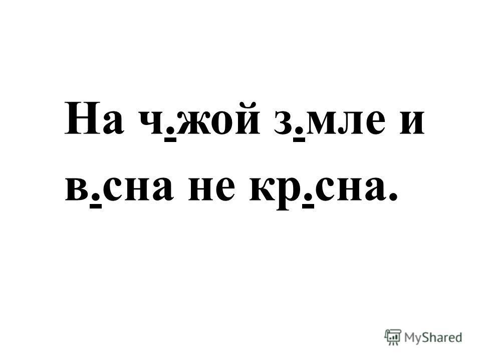 На ч.жой з.мле и в.сна не кр.сна.