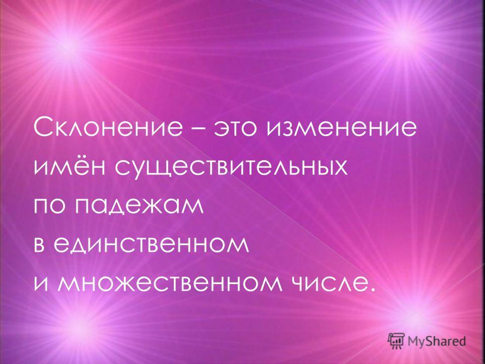Склонение – это изменение имён существительных по падежам в единственном и множественном числе.