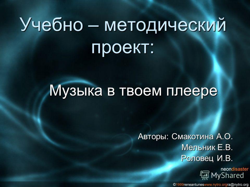 Учебно – методический проект: Музыка в твоем плеере Авторы: Смакотина А.О. Мельник Е.В. Роловец И.В.