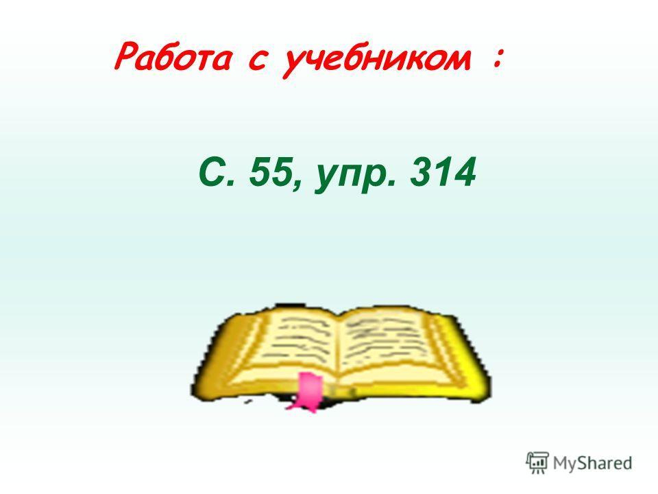 Работа с учебником : С. 55, упр. 314