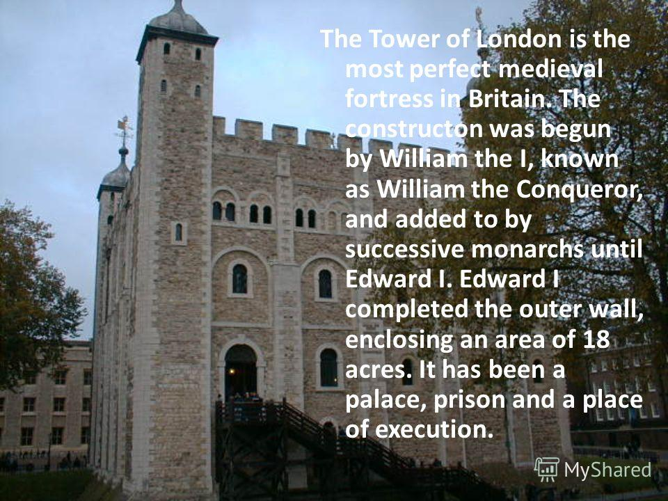 The Tower of London is the most perfect medieval fortress in Britain. The constructon was begun by William the I, known as William the Conqueror, and added to by successive monarchs until Edward I. Edward I completed the outer wall, enclosing an area