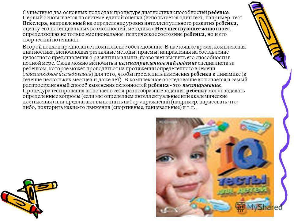 Существует два основных подхода к процедуре диагностики способностей ребенка. Первый основывается на системе единой оценки (используется один тест, например, тест Векслера, направленный на определение уровня интеллектуального развития ребенка, оценку