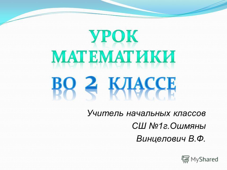 Учитель начальных классов СШ 1г.Ошмяны Винцелович В.Ф.