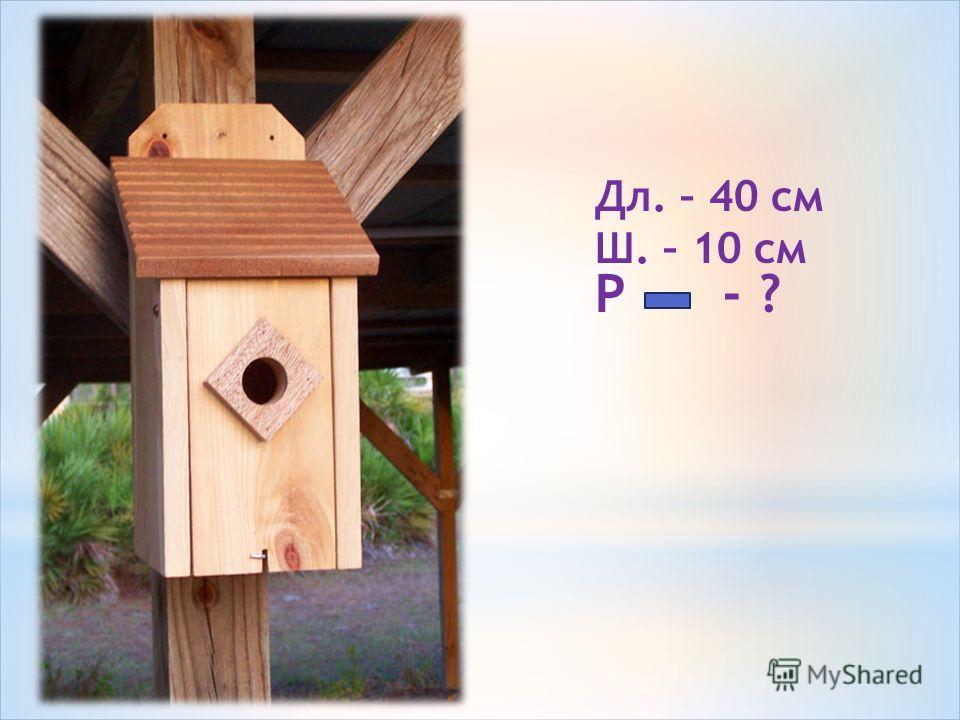 Дл. – 40 см Ш. – 10 см Р- ?