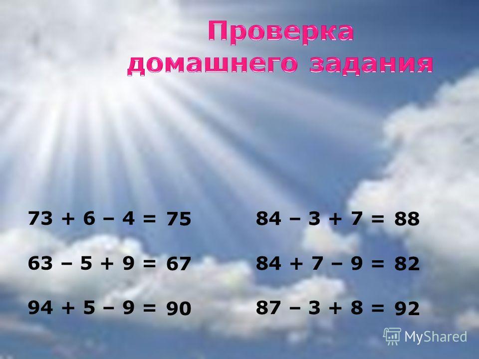 73 + 6 – 4 = 63 – 5 + 9 = 94 + 5 – 9 = 84 – 3 + 7 = 84 + 7 – 9 = 87 – 3 + 8 = 90 88 82 75 67 92