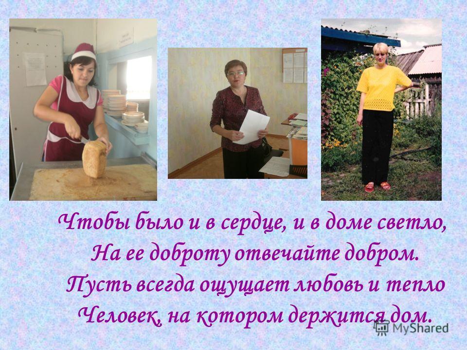 Чтобы было и в сердце, и в доме светло, На ее доброту отвечайте добром. Пусть всегда ощущает любовь и тепло Человек, на котором держится дом.