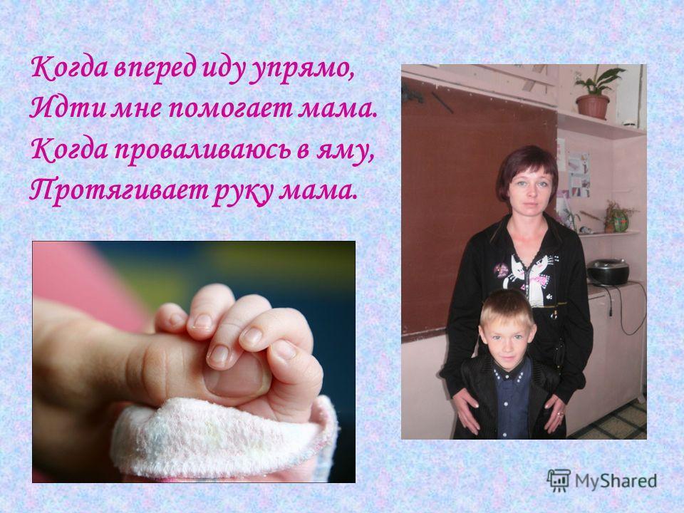 Когда вперед иду упрямо, Идти мне помогает мама. Когда проваливаюсь в яму, Протягивает руку мама.