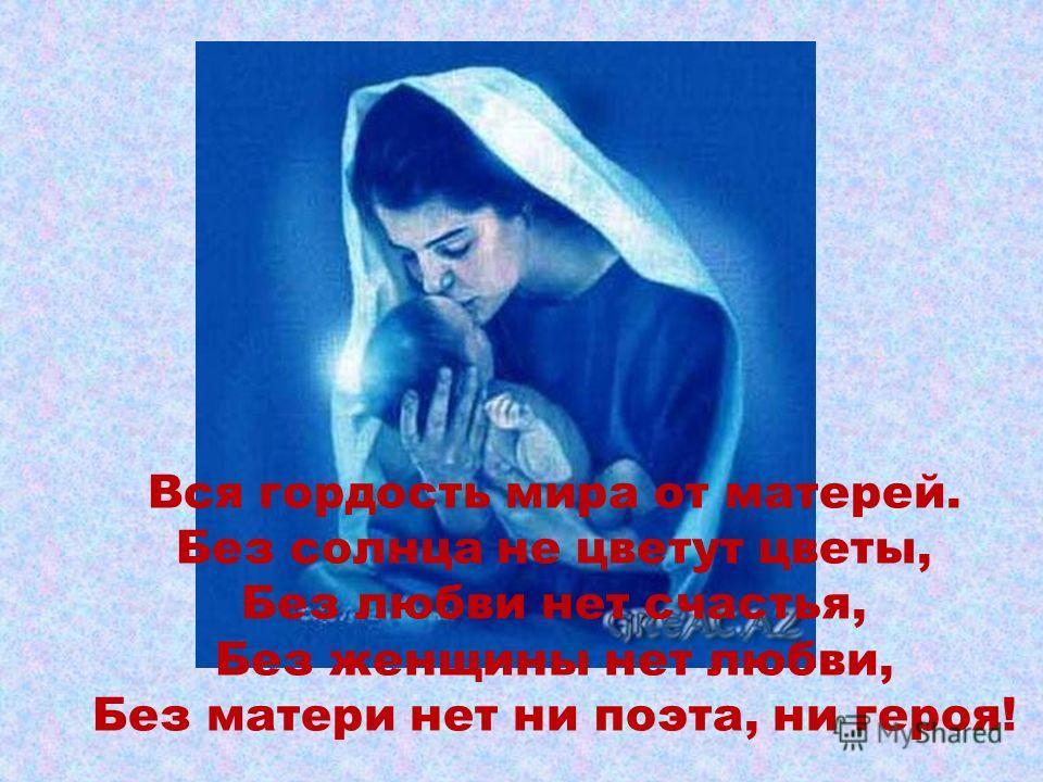 Вся гордость мира от матерей. Без солнца не цветут цветы, Без любви нет счастья, Без женщины нет любви, Без матери нет ни поэта, ни героя!