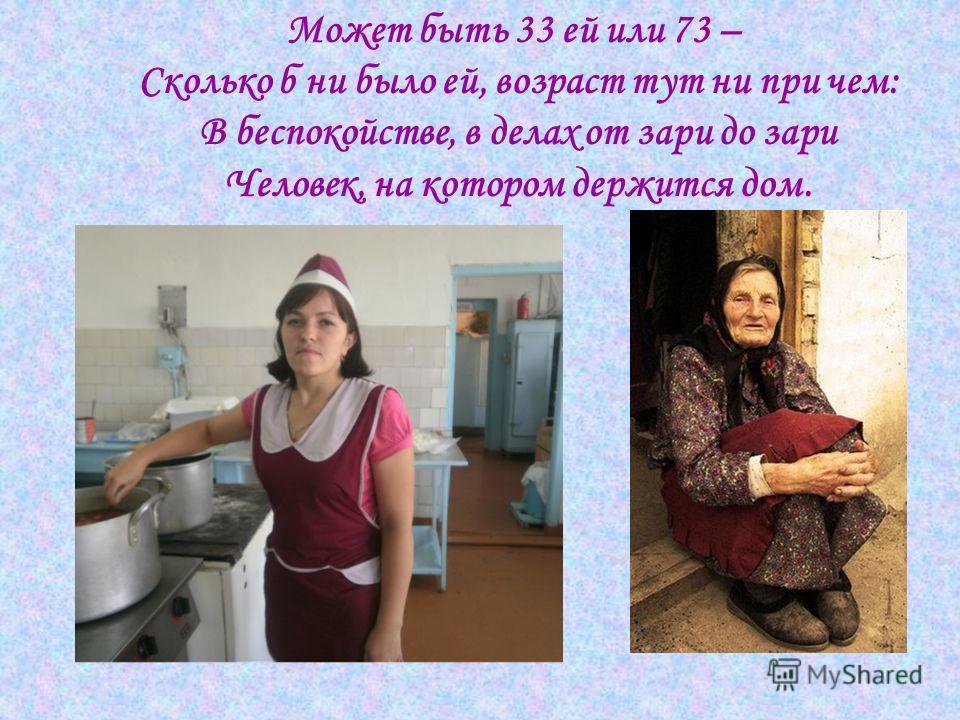 Может быть 33 ей или 73 – Сколько б ни было ей, возраст тут ни при чем: В беспокойстве, в делах от зари до зари Человек, на котором держится дом.