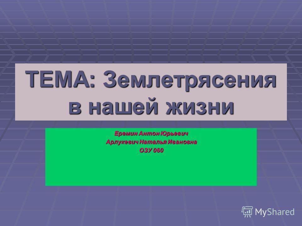 ТЕМА: Землетрясения в нашей жизни Еремин Антон Юрьевич Арлукевич Наталья Ивановна ОЗУ 060