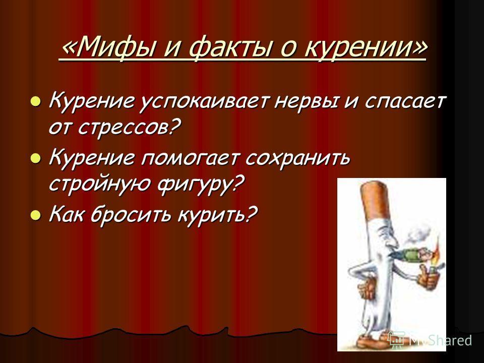 «Мифы и факты о курении» Курение успокаивает нервы и спасает от стрессов? Курение помогает сохранить стройную фигуру? Как бросить курить?
