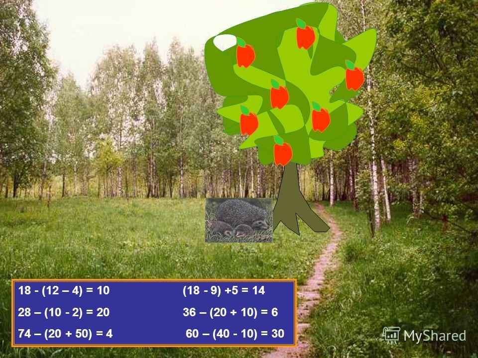 18 - (12 – 4) = 10 (18 - 9) +5 = 14 28 – (10 - 2) = 20 36 – (20 + 10) = 6 74 – (20 + 50) = 4 60 – (40 - 10) = 30