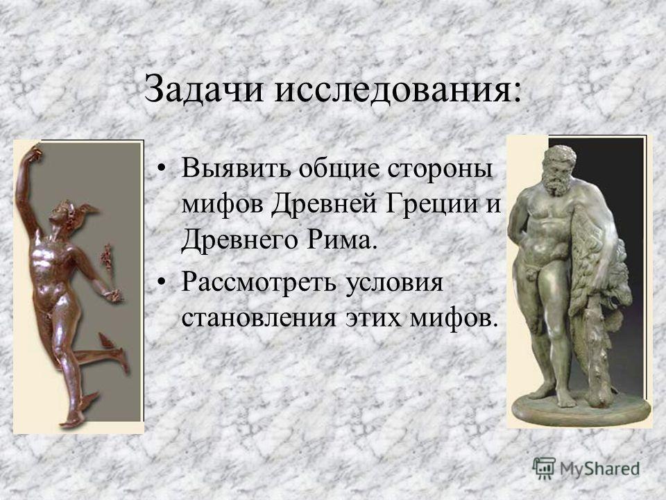 Задачи исследования: Выявить общие стороны мифов Древней Греции и Древнего Рима. Рассмотреть условия становления этих мифов.