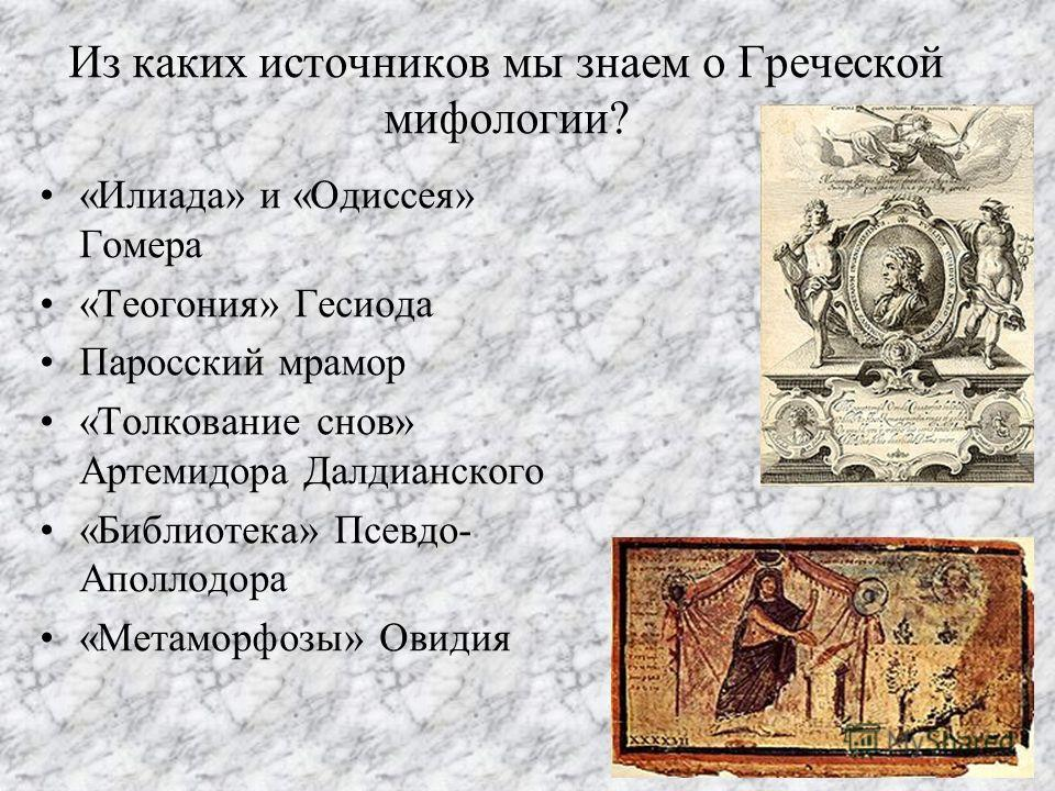 Из каких источников мы знаем о Греческой мифологии? «Илиада» и «Одиссея» Гомера «Теогония» Гесиода Паросский мрамор «Толкование снов» Артемидора Далдианского «Библиотека» Псевдо- Аполлодора «Метаморфозы» Овидия