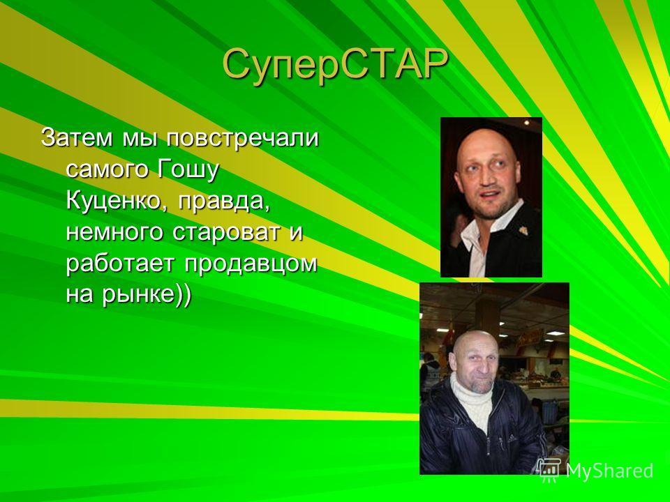 СуперСТАР Затем мы повстречали самого Гошу Куценко, правда, немного староват и работает продавцом на рынке))