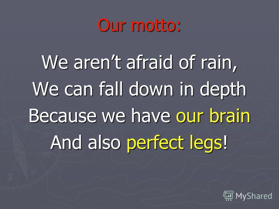 Our motto: We arent afraid of rain, We can fall down in depth Because we have our brain And also perfect legs!