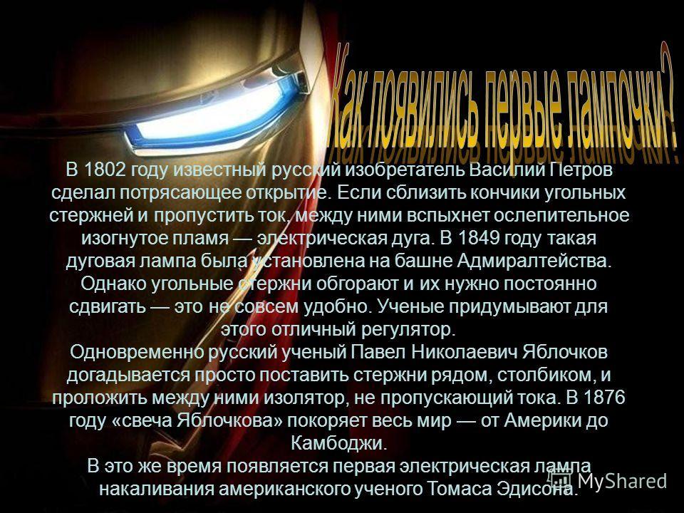 В 1802 году известный русский изобретатель Василий Петров сделал потрясающее открытие. Если сблизить кончики угольных стержней и пропустить ток, между ними вспыхнет ослепительное изогнутое пламя электрическая дуга. В 1849 году такая дуговая лампа был