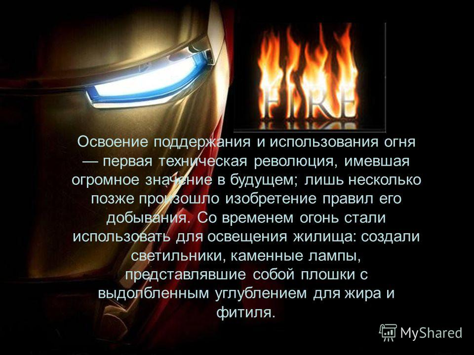 Освоение поддержания и использования огня первая техническая революция, имевшая огромное значение в будущем; лишь несколько позже произошло изобретение правил его добывания. Со временем огонь стали использовать для освещения жилища: создали светильни