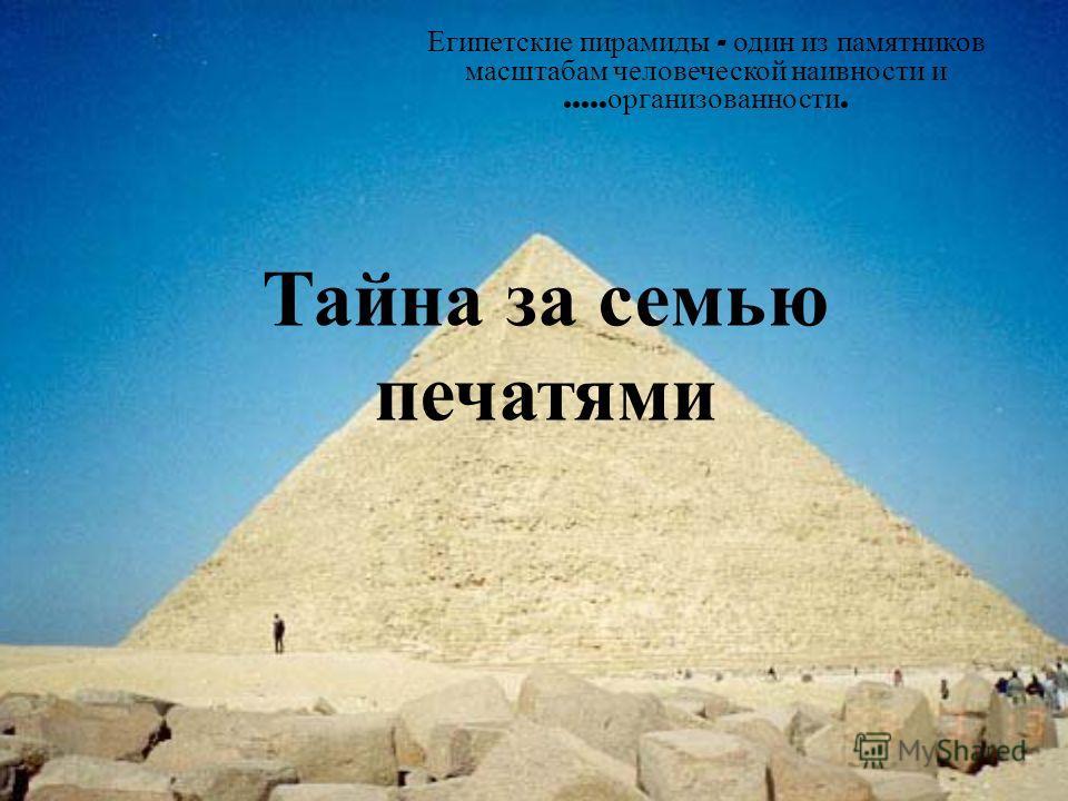 Тайна за семью печатями Египетские пирамиды - один из памятников масштабам человеческой наивности и..... организованности.