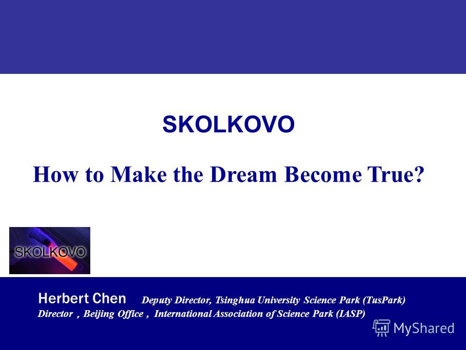 1/37 TusPark Co., Ltd Beijing P.R.China. www.tuspark.com Jun. 2011www.tuspark.com SKOLKOVO How to Make the Dream Become True? Herbert Chen Deputy Director, Tsinghua University Science Park (TusPark) Director Beijing Office, International Association
