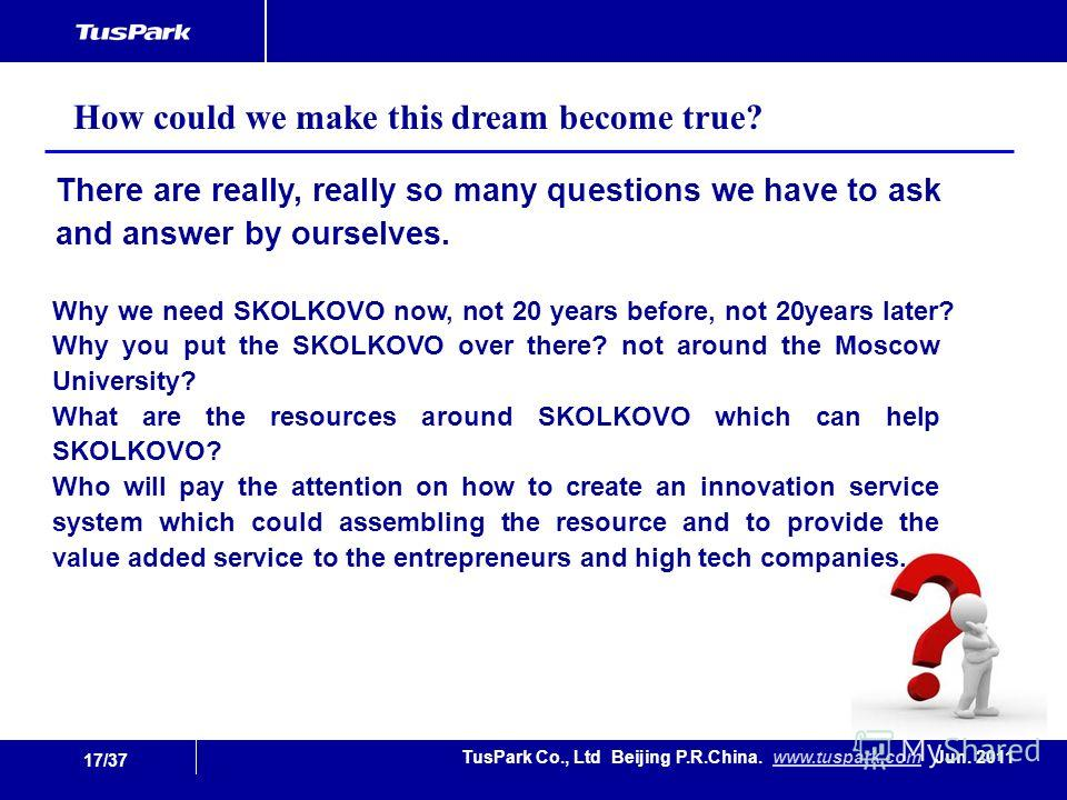 17/37 TusPark Co., Ltd Beijing P.R.China. www.tuspark.com Jun. 2011www.tuspark.com There are really, really so many questions we have to ask and answer by ourselves. How could we make this dream become true? Why we need SKOLKOVO now, not 20 years bef