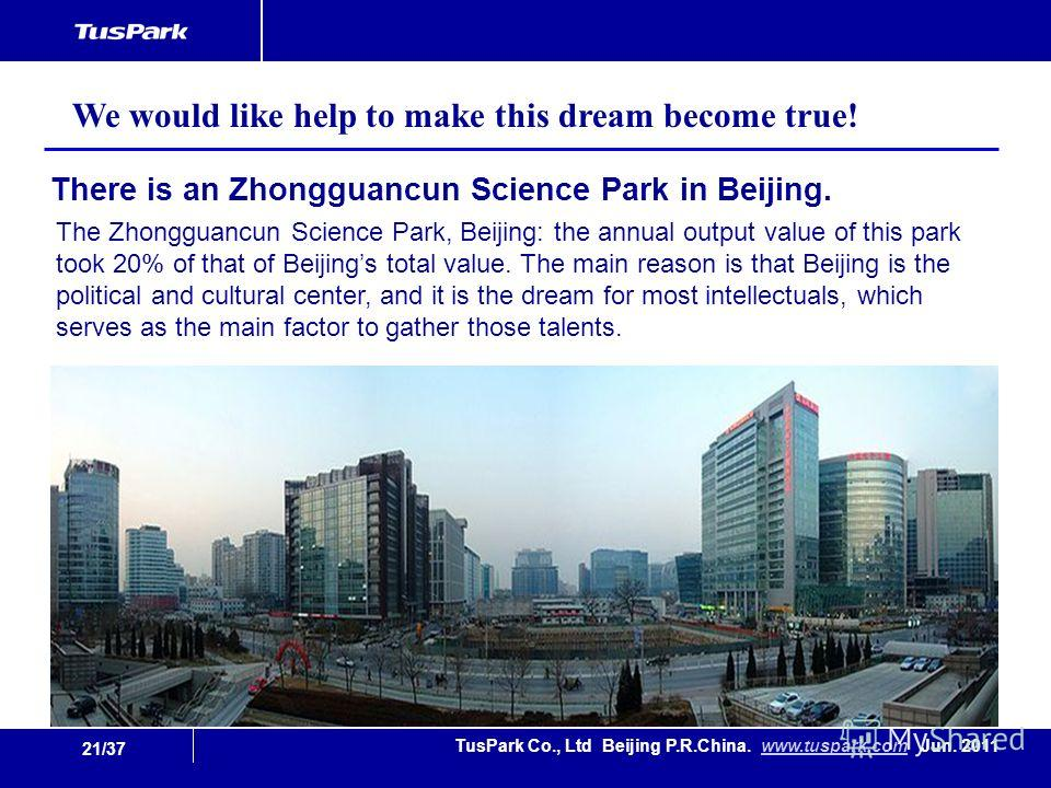 21/37 TusPark Co., Ltd Beijing P.R.China. www.tuspark.com Jun. 2011www.tuspark.com The Zhongguancun Science Park, Beijing: the annual output value of this park took 20% of that of Beijings total value. The main reason is that Beijing is the political