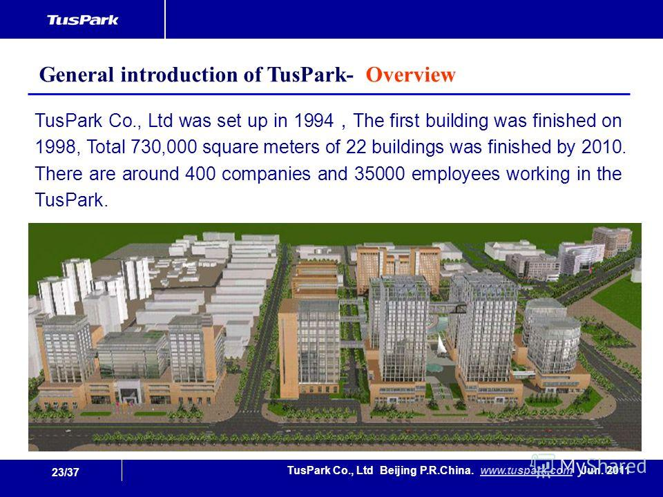 23/37 TusPark Co., Ltd Beijing P.R.China. www.tuspark.com Jun. 2011www.tuspark.com TusPark Co., Ltd was set up in 1994 The first building was finished on 1998, Total 730,000 square meters of 22 buildings was finished by 2010. There are around 400 com