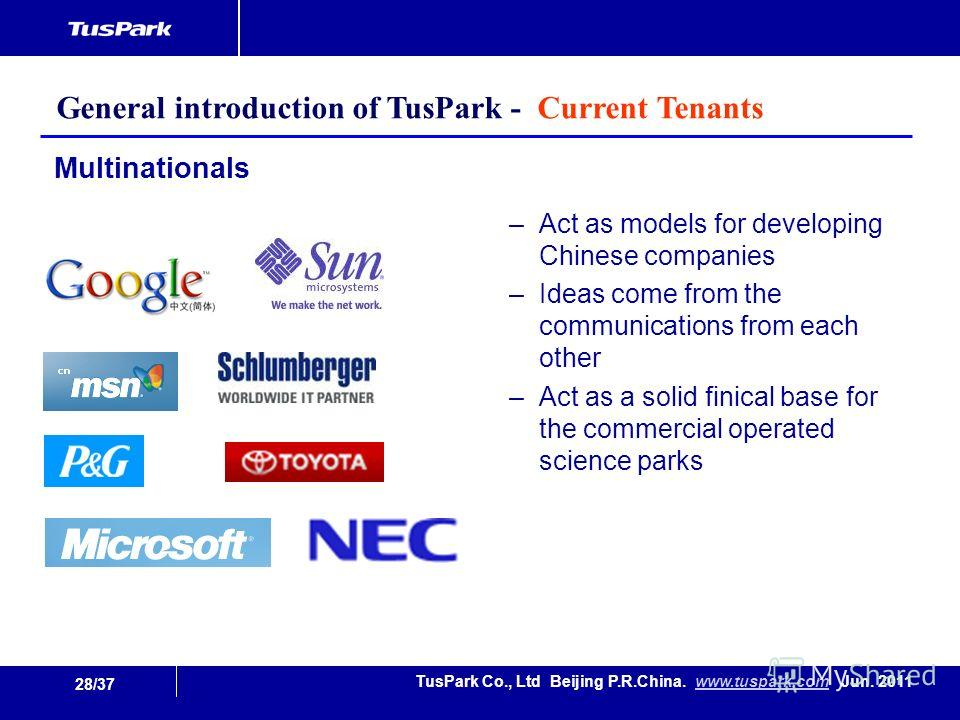 28/37 TusPark Co., Ltd Beijing P.R.China. www.tuspark.com Jun. 2011www.tuspark.com Multinationals –Act as models for developing Chinese companies –Ideas come from the communications from each other –Act as a solid finical base for the commercial oper